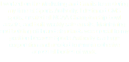 I worked on the Marketing and Emails team during my time at Sports Authority. I designed CMS spots, created all NCAA Championship bowl assets, and built weekly sale emails. Maintaining and building off brand standards was crucial to my position because Sports Authority is a large corporation and needed to remain cohesive across all bodies of work.