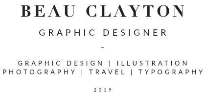 BEAU CLAYTON GRAPHIC DESIGNER _ GRAPHIC DESIGN | PHOTOGRAPHY ILLUSTRATION | TRAVEL | TYPOGRAPHY 2019